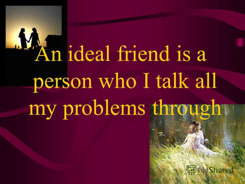 An ideal friend must have a kind heart