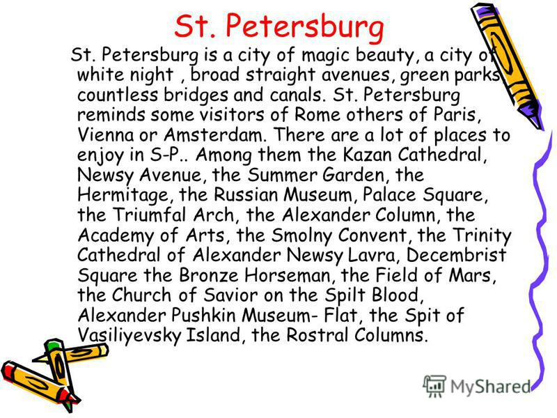 St. Petersburg St. Petersburg is a city of magic beauty, a city of white night, broad straight avenues, green parks, countless bridges and canals. St. Petersburg reminds some visitors of Rome others of Paris, Vienna or Amsterdam. There are а lot of p