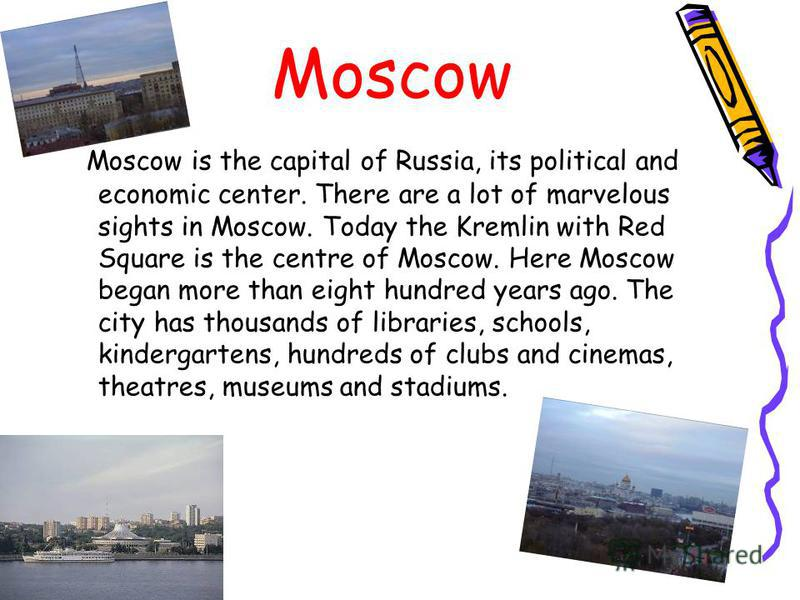 Moscow Moscow is the capital of Russia, its political and economic center. There are a lot of marvelous sights in Moscow. Today the Kremlin with Red Square is the centre of Moscow. Here Moscow began more than eight hundred years ago. The city has tho
