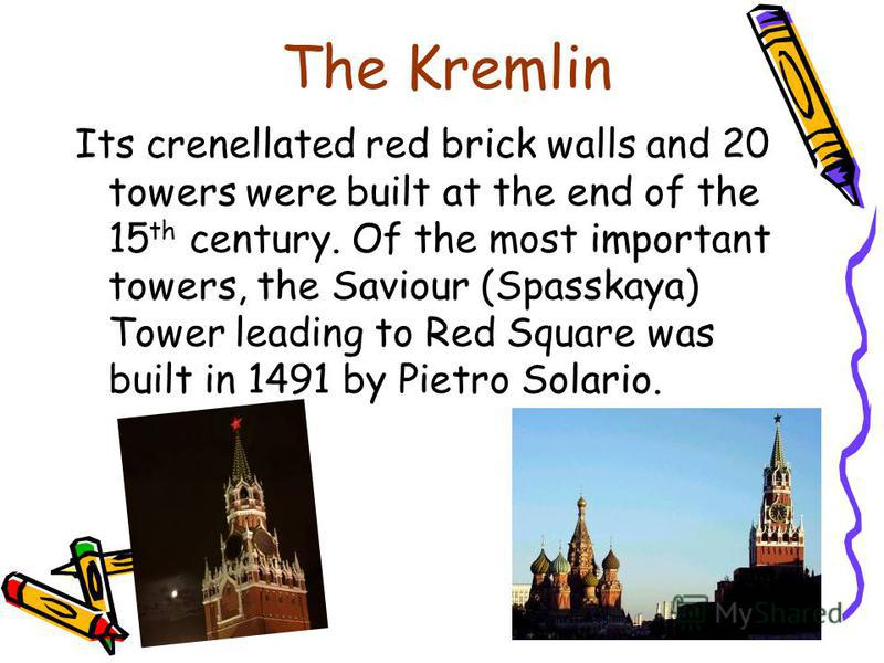The Kremlin Its crenellated red brick walls and 20 towers were built at the end of the 15 th century. Of the most important towers, the Saviour (Spasskaya) Tower leading to Red Square was built in 1491 by Pietro Solario.