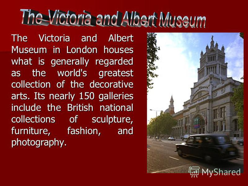 The Victoria and Albert Museum in London houses what is generally regarded as the world's greatest collection of the decorative arts. Its nearly 150 galleries include the British national collections of sculpture, furniture, fashion, and photography.