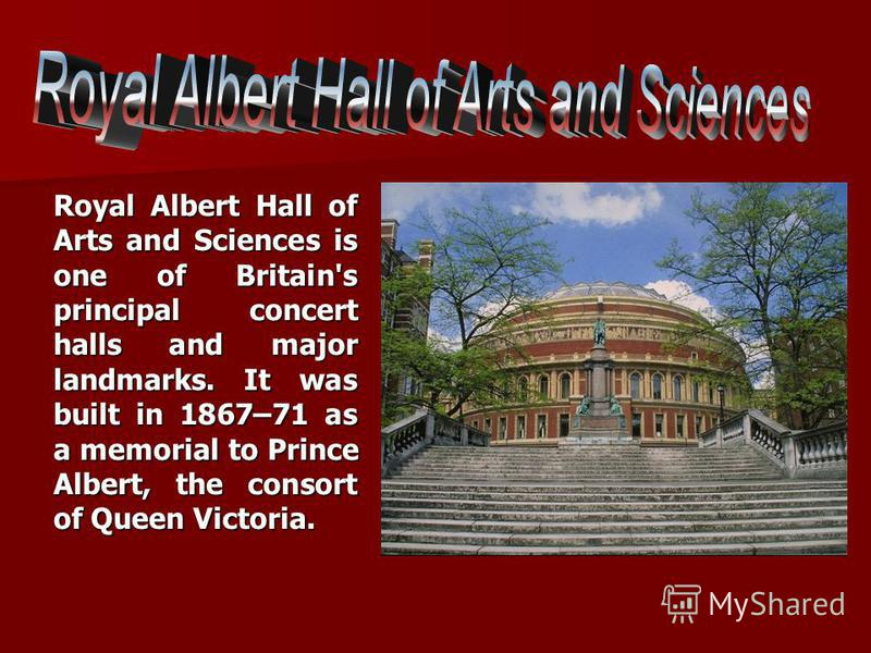Royal Albert Hall of Arts and Sciences is one of Britain's principal concert halls and major landmarks. It was built in 1867–71 as a memorial to Prince Albert, the consort of Queen Victoria.