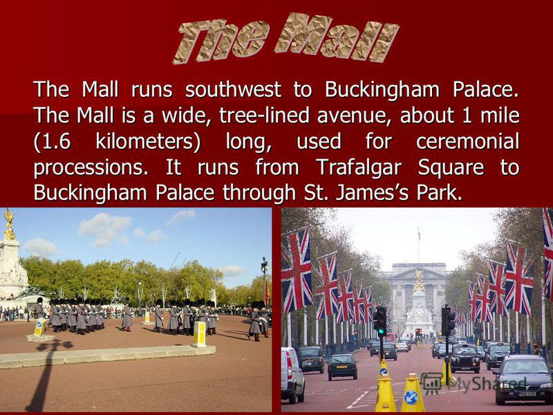 The Mall runs southwest to Buckingham Palace. The Mall is a wide, tree-lined avenue, about 1 mile (1.6 kilometers) long, used for ceremonial processions. It runs from Trafalgar Square to Buckingham Palace through St. Jamess Park.