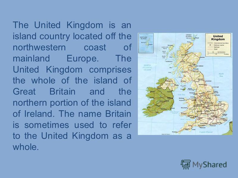 The United Kingdom is an island country located off the northwestern coast of mainland Europe. The United Kingdom comprises the whole of the island of Great Britain and the northern portion of the island of Ireland. The name Britain is sometimes used