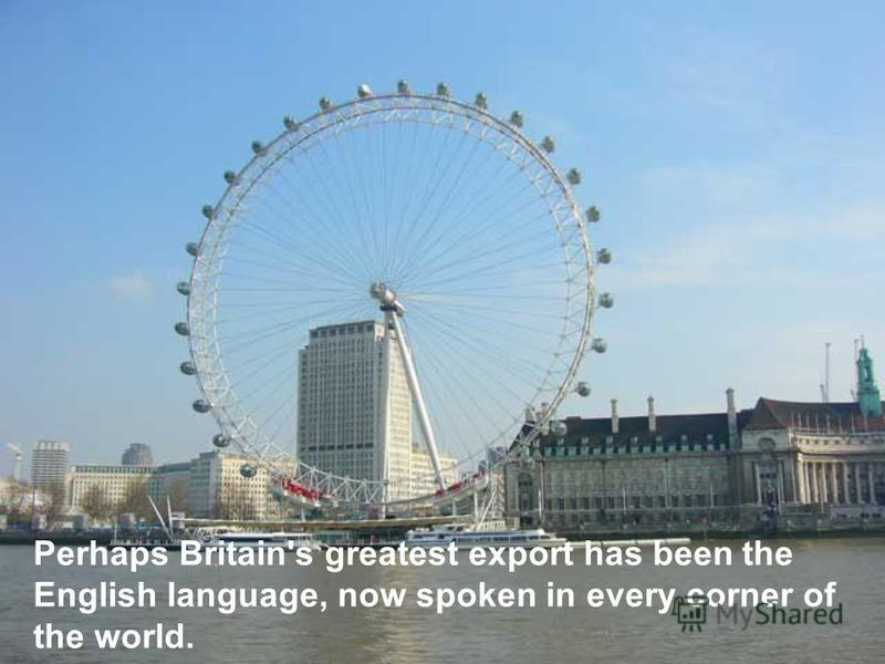 Perhaps Britain's greatest export has been the English language, now spoken in every corner of the world.