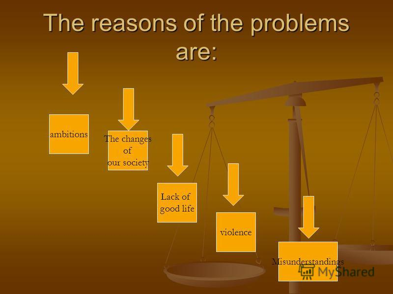 The reasons of the problems are: ambitions Lack of good life The changes of our society Misunderstandings violence