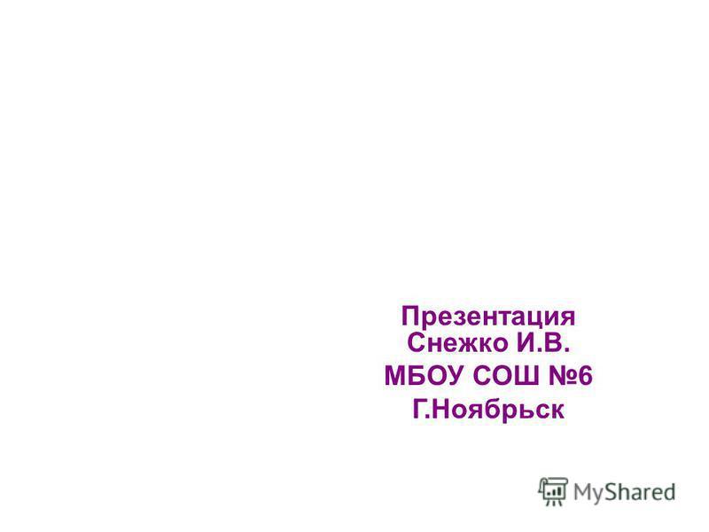 Презентация Снежко И.В. МБОУ СОШ 6 Г.Ноябрьск