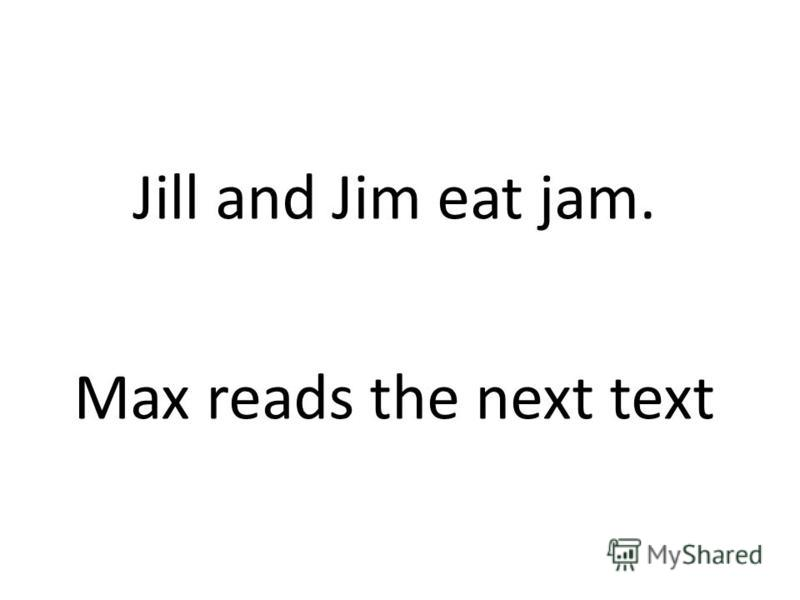 Jill and Jim eat jam. Max reads the next text