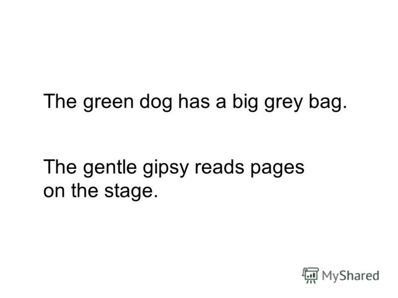 The green dog has a big grey bag. The gentle gipsy reads pages on the stage.