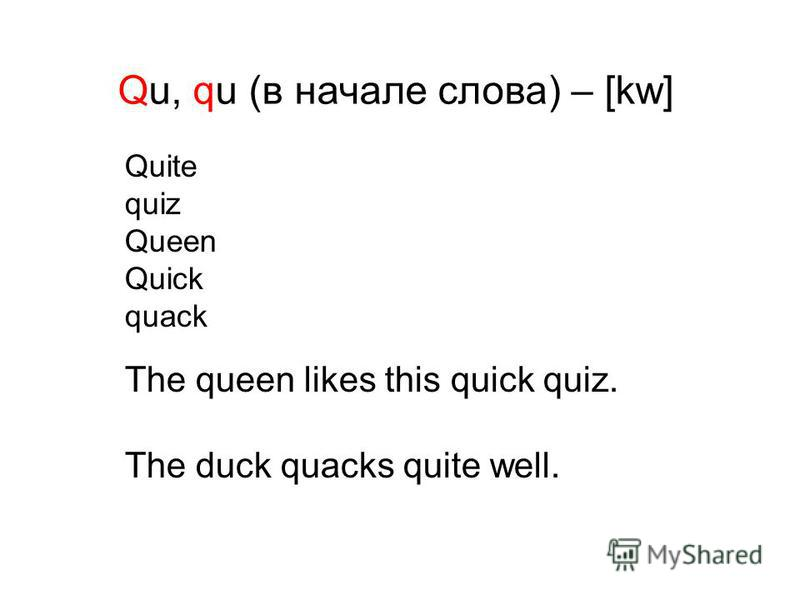 Qu, qu (в начале слова) – [kw] Quite quiz Queen Quick quack The queen likes this quick quiz. The duck quacks quite well.