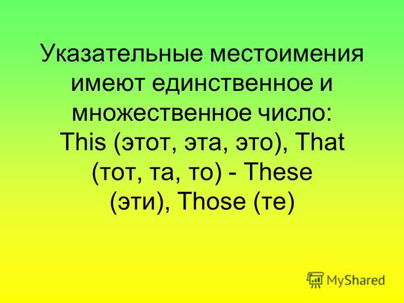 Указательные местоимения имеют единственное и множественное число: This (этот, эта, это), That (тот, та, то) - These (эти), Those (те)