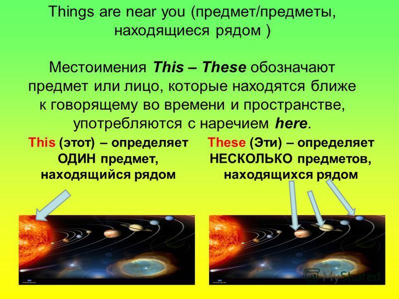 Things are near you (предмет/предметы, находящиеся рядом ) Местоимения This – These обозначают предмет или лицо, которые находятся ближе к говорящему во времени и пространстве, употребляются с наречием here. This (этот) – определяет ОДИН предмет, нах