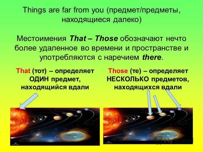 Things are far from you (предмет/предметы, находящиеся далеко) Местоимения That – Those обозначают нечто более удаленное во времени и пространстве и употребляются с наречием there. That (тот) – определяет ОДИН предмет, находящийся вдали Those (те) –