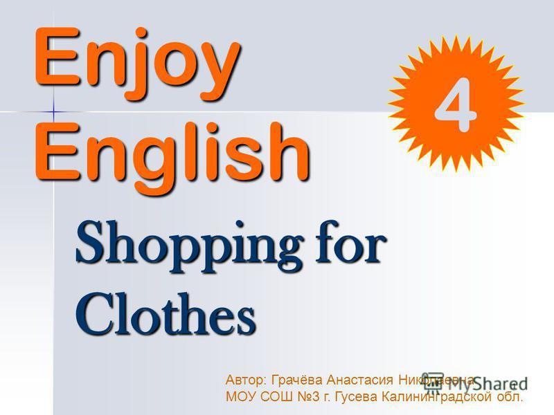 1 Enjoy English Shopping for Clothes Автор: Грачёва Анастасия Николаевна МОУ СОШ 3 г. Гусева Калининградской обл. 4
