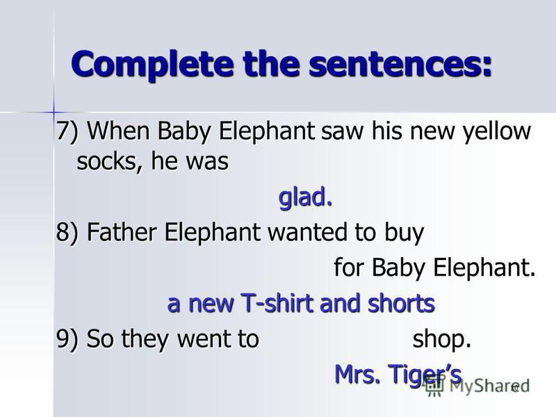 10 Complete the sentences: 7) When Baby Elephant saw his new yellow socks, he was glad. 8) Father Elephant wanted to buy for Baby Elephant. a new T-shirt and shorts 9) So they went to shop. Mrs. Tigers