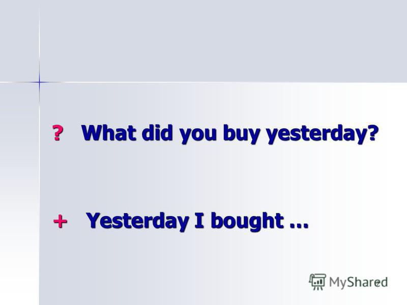 7 ? What did you buy yesterday? + Yesterday I bought …