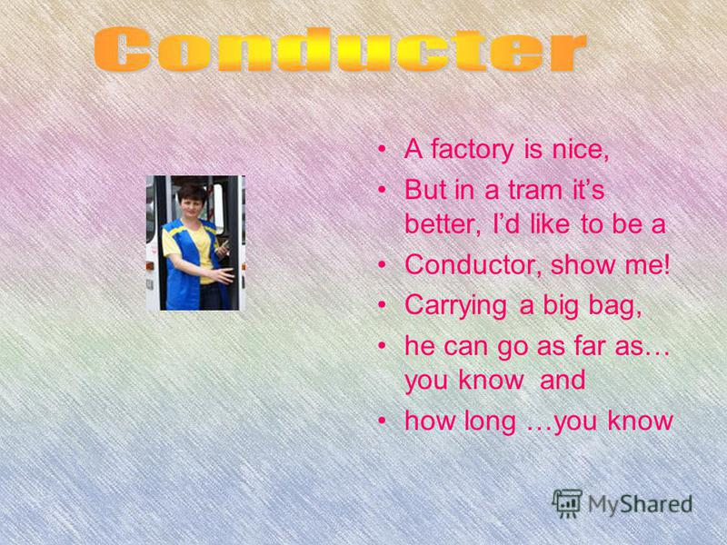 A factory is nice, But in a tram its better, Id like to be a Conductor, show me! Carrying a big bag, he can go as far as… you know and how long …you know