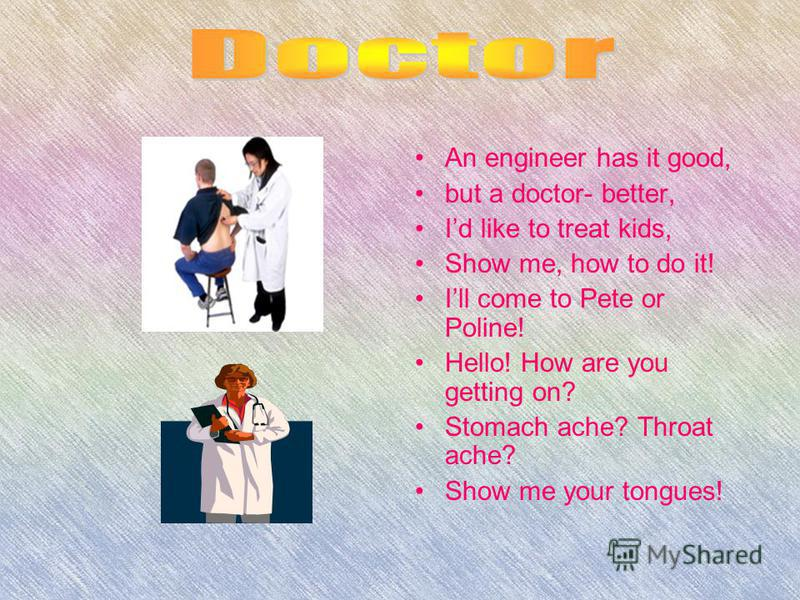 An engineer has it good, but a doctor- better, Id like to treat kids, Show me, how to do it! Ill come to Pete or Poline! Hello! How are you getting on? Stomach ache? Throat ache? Show me your tongues!