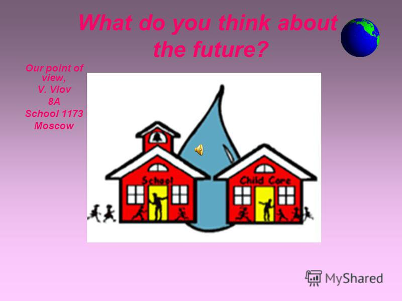 What do you think about the future? Our point of view, V. Vlov 8A8A School 1173 Moscow