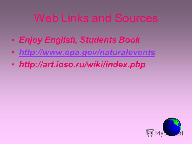 Web Links and Sources Enjoy English, Students Book http://www.epa.gov/naturalevents http://art.ioso.ru/wiki/index.php