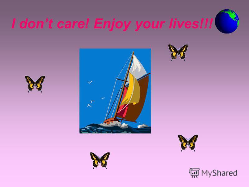 I dont care! Enjoy your lives!!!