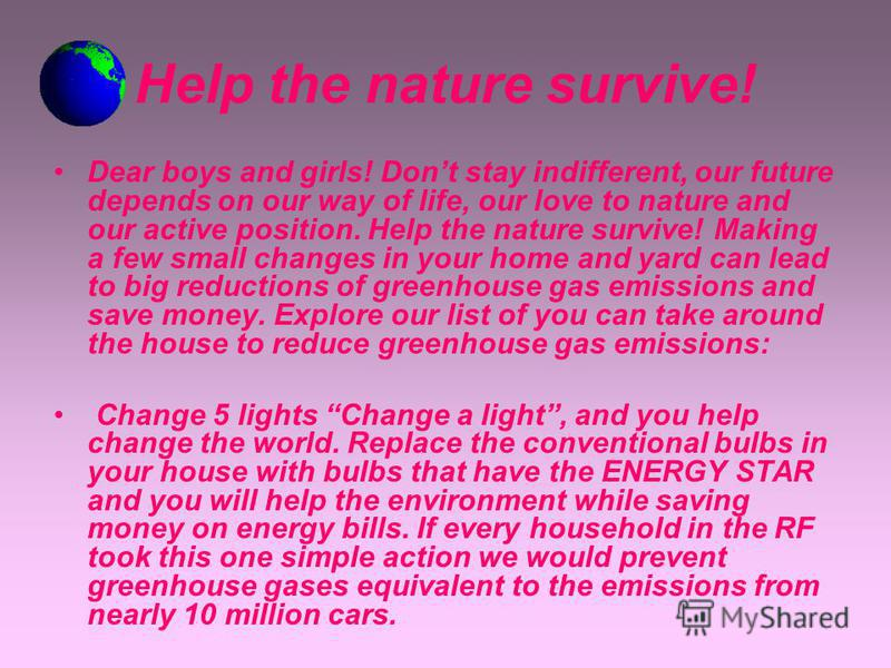 Help the nature survive! Dear boys and girls! Dont stay indifferent, our future depends on our way of life, our love to nature and our active position. Help the nature survive! Making a few small changes in your home and yard can lead to big reductio