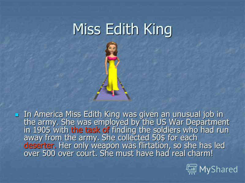 Miss Edith King In America Miss Edith King was given an unusual job in the army. She was employed by the US War Department in 1905 with the task of finding the soldiers who had run away from the army. She collected 50$ for each deserter. Her only wea