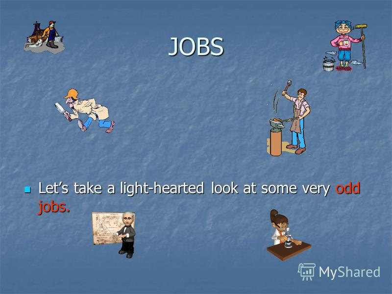 JOBS Lets take a light-hearted look at some very odd jobs. Lets take a light-hearted look at some very odd jobs.