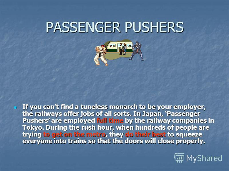 PASSENGER PUSHERS If you cant find a tuneless monarch to be your employer, the railways offer jobs of all sorts. In Japan, Passenger Pushers are employed full time by the railway companies in Tokyo. During the rush hour, when hundreds of people are t