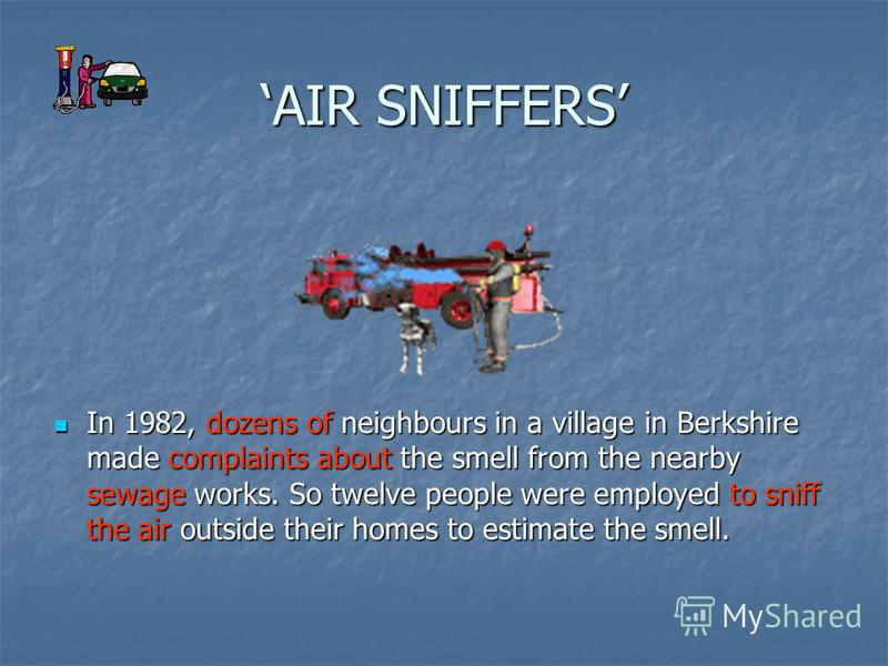 AIR SNIFFERS In 1982, dozens of neighbours in a village in Berkshire made complaints about the smell from the nearby sewage works. So twelve people were employed to sniff the air outside their homes to estimate the smell. In 1982, dozens of neighbour