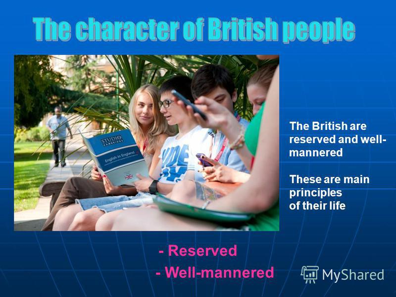 - Well-mannered - Reserved The British are reserved and well- mannered These are main principles of their life