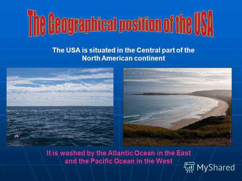 It is washed by the Atlantic Ocean in the East and the Pacific Ocean in the West The USA is situated in the Central part of the North American continent