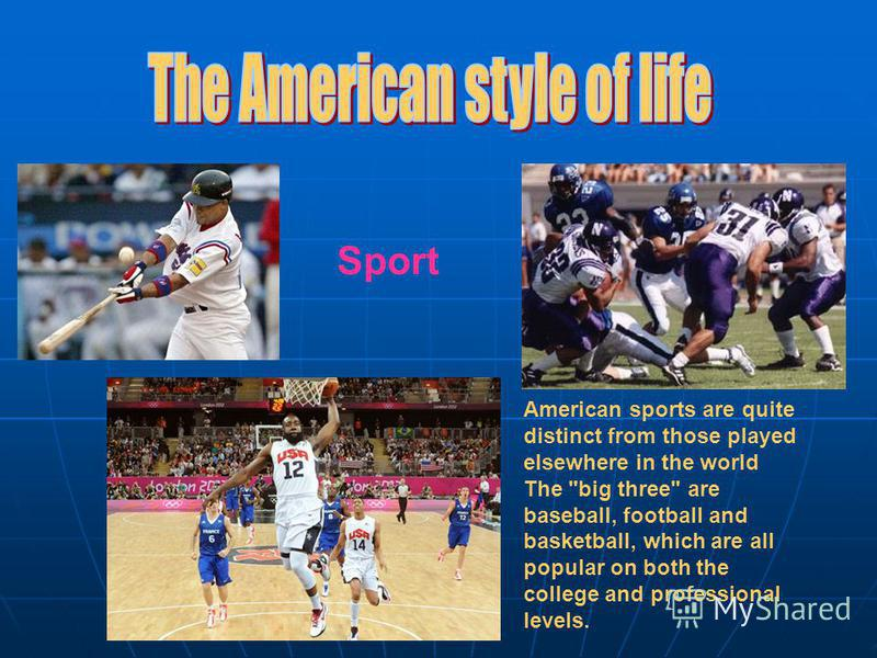 Sport American sports are quite distinct from those played elsewhere in the world The big three are baseball, football and basketball, which are all popular on both the college and professional levels.