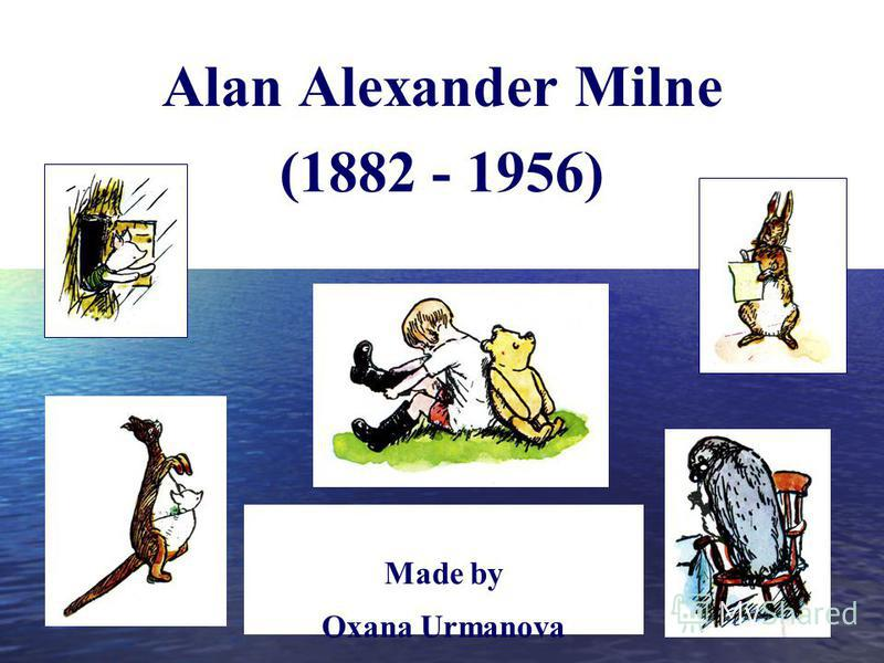Alan Alexander Milne (1882 - 1956) Made by Oxana Urmanova teacher of English, school 14, Ryazan