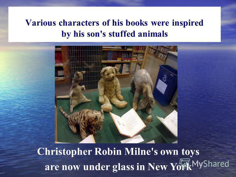 Various characters of his books were inspired by his son's stuffed animals Christopher Robin Milne's own toys are now under glass in New York