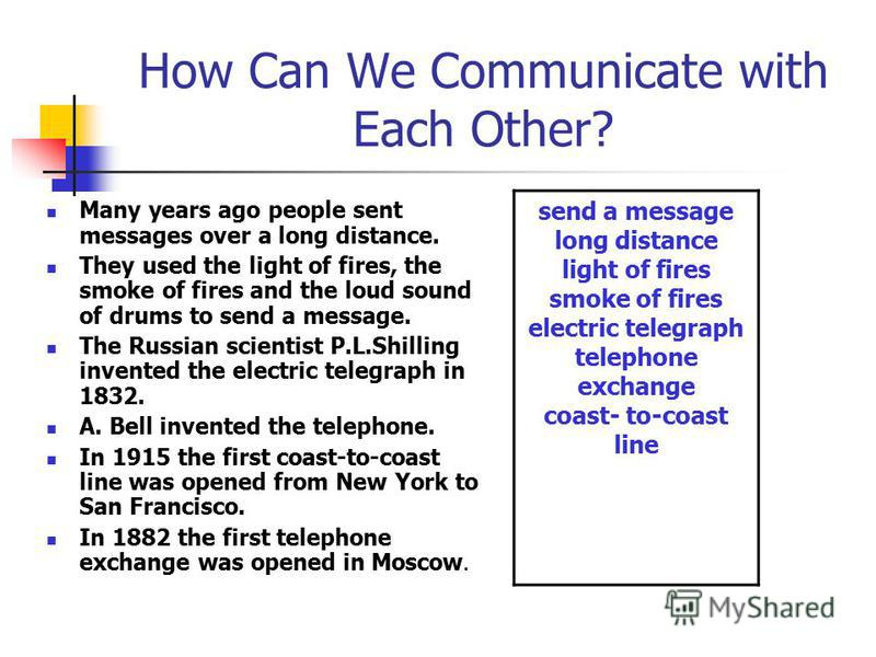 How Can We Communicate with Each Other? Many years ago people sent messages over a long distance. They used the light of fires, the smoke of fires and the loud sound of drums to send a message. The Russian scientist P.L.Shilling invented the electric