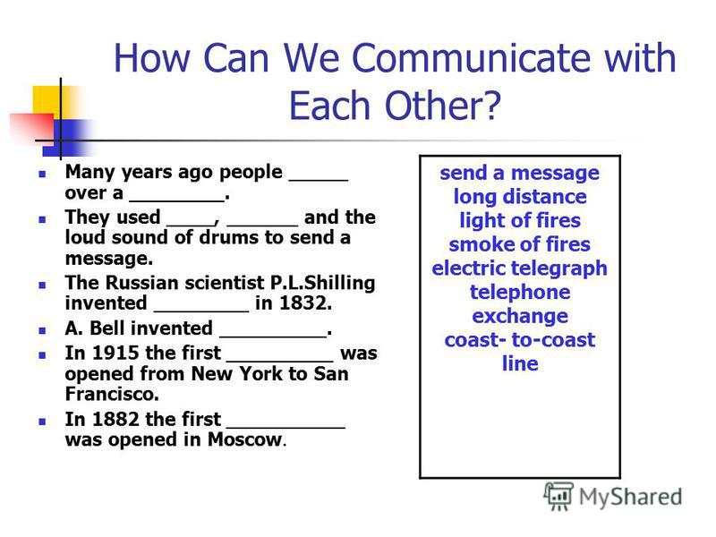 How Can We Communicate with Each Other? Many years ago people _____ over a ________. They used ____, ______ and the loud sound of drums to send a message. The Russian scientist P.L.Shilling invented ________ in 1832. A. Bell invented _________. In 19