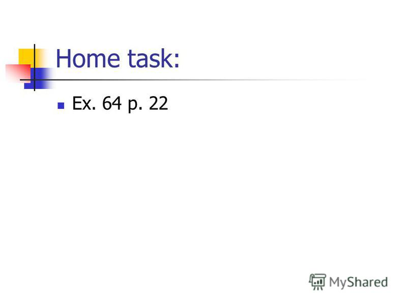 Home task: Ex. 64 p. 22