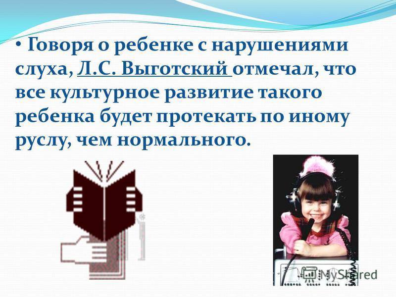 Говоря о ребенке с нарушениями слуха, Л.С. Выготский отмечал, что все культурное развитие такого ребенка будет протекать по иному руслу, чем нормального.