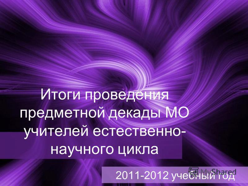 Итоги проведения предметной декады МО учителей естественно- научного цикла 2011-2012 учебный год