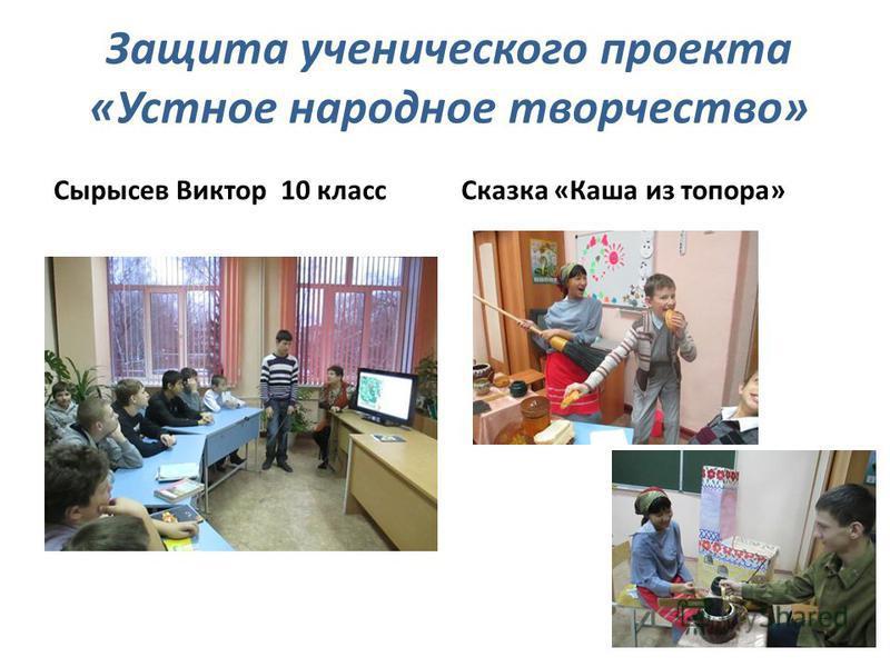 Защита ученического проекта «Устное народное творчество» Сырысев Виктор 10 класс Сказка «Каша из топора»