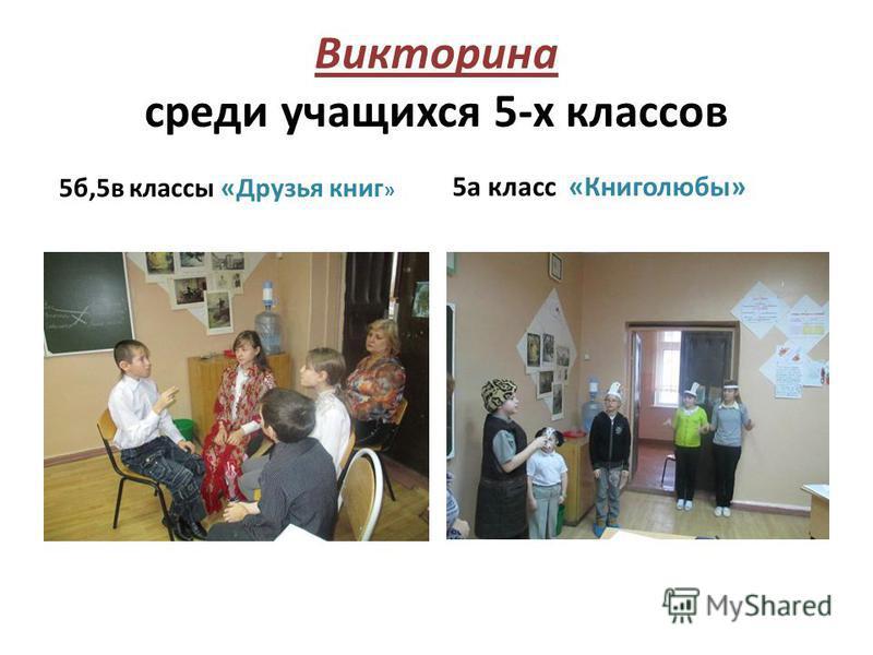 Викторина среди учащихся 5-х классов 5 б,5 в классы «Друзья книг » 5 а класс «Книголюбы»