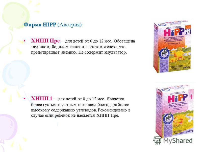 HIPP Фирма HIPP (Австрия) ХИПП Пре – для детей от 0 до 12 мес. Обогащена таурином, йодидом калия и лактатом железа, что предотвращает анемию. Не содержит эмульгатор. ХИПП 1 – для детей от 0 до 12 мес. Является более густым и сытным питанием благодаря