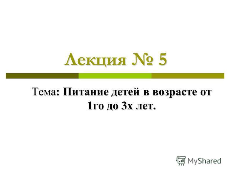 Лекция 5 Тема: Питание детей в возрасте от 1 го до 3 х лет.