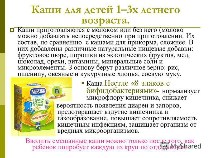 Каши для детей 1–3 х летнего возраста. Каши приготовляются с молоком или без него (молоко можно добавлять непосредственно при приготовлении. Их состав, по сравнению с кашами для прикорма, сложнее. В них добавлены различные натуральные пищевые добавки