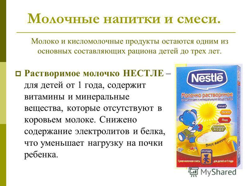 Молочные напитки и смеси. Растворимое молочко НЕСТЛЕ – для детей от 1 года, содержит витамины и минеральные вещества, которые отсутствуют в коровьем молоке. Снижено содержание электролитов и белка, что уменьшает нагрузку на почки ребенка. Молоко и ки