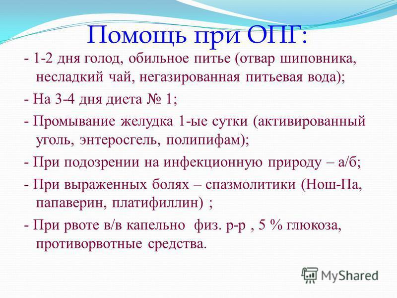 Помощь при ОПГ: - 1-2 дня голод, обильное питье (отвар шиповника, несладкий чай, негазированная питьевая вода); - На 3-4 дня диета 1; - Промывание желудка 1-ые сутки (активированный уголь, энтеросгель, полипифам); - При подозрении на инфекционную при