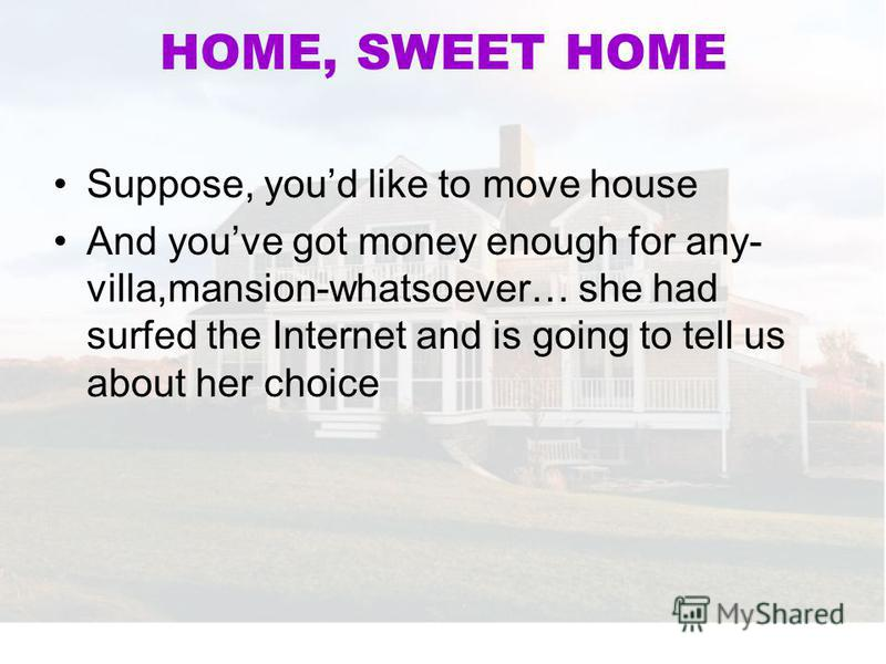 HOME, SWEET HOME Suppose, youd like to move house And youve got money enough for any- villa,mansion-whatsoever… she had surfed the Internet and is going to tell us about her choice