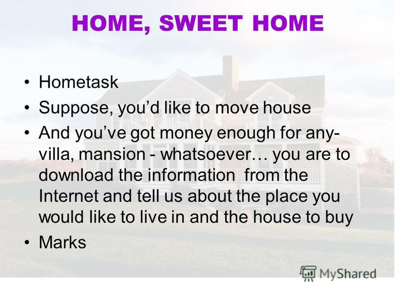 HOME, SWEET HOME Hometask Suppose, youd like to move house And youve got money enough for any- villa, mansion - whatsoever… you are to download the information from the Internet and tell us about the place you would like to live in and the house to b