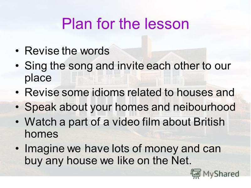 Plan for the lesson Revise the words Sing the song and invite each other to our place Revise some idioms related to houses and Speak about your homes and neibourhood Watch a part of a video film about British homes Imagine we have lots of money and c